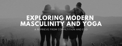 Exploring Modern Masculinity and Yoga is a three-hour workshop that offers men a reprieve from performance, competition and ego.